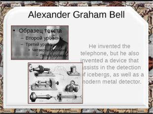 Alexander Graham Bell He invented the telephone, but he also invented a devic