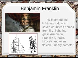 Benjamin Franklin He invented the lightning rod, which saved countless homes