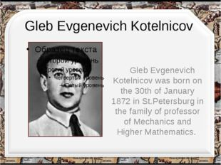 Gleb Evgenevich Kotelnicov Gleb Evgenevich Kotelnicov was born on the 30th of