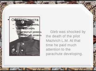 Gleb was shocked by the death of the pilot Mazivich L.M. At that time he pai