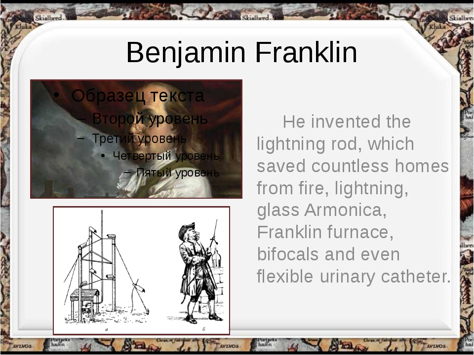 Benjamin Franklin He invented the lightning rod, which saved countless homes...
