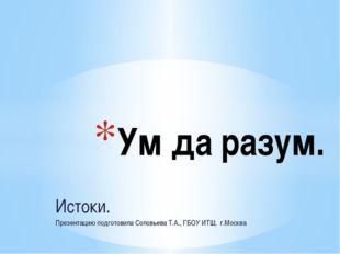 Истоки. Презентацию подготовила Соловьева Т.А., ГБОУ ИТШ, г.Москва Ум да раз