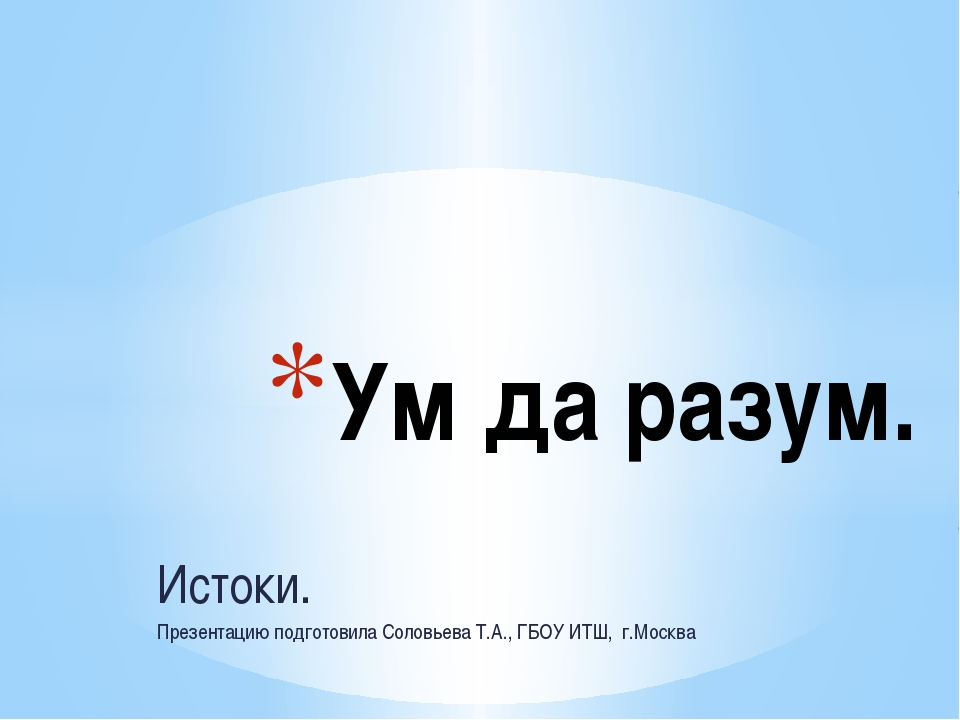 Истоки. Презентацию подготовила Соловьева Т.А., ГБОУ ИТШ, г.Москва Ум да раз...
