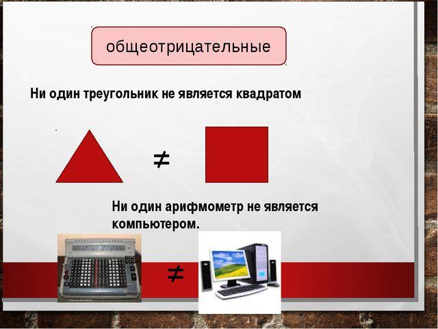 Ни один треугольник не является квадратом Ни один арифмометр не является комп...