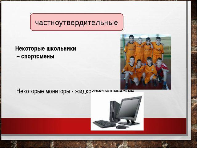 частноутвердительные Некоторые школьники – спортсмены Некоторые мониторы - жи...