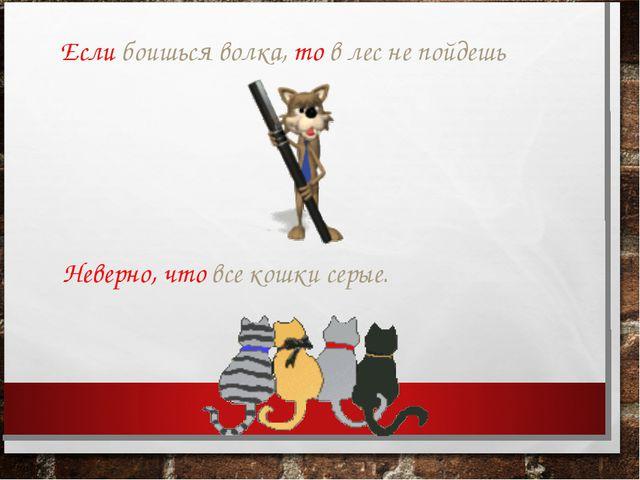 Если боишься волка, то в лес не пойдешь Неверно, что все кошки серые.