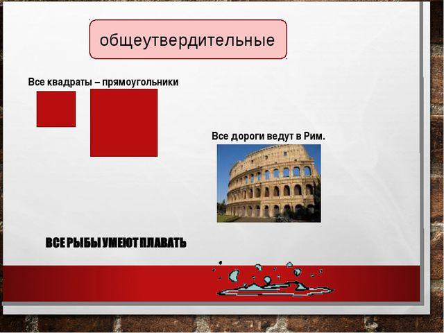 общеутвердительные Все квадраты – прямоугольники Все дороги ведут в Рим.