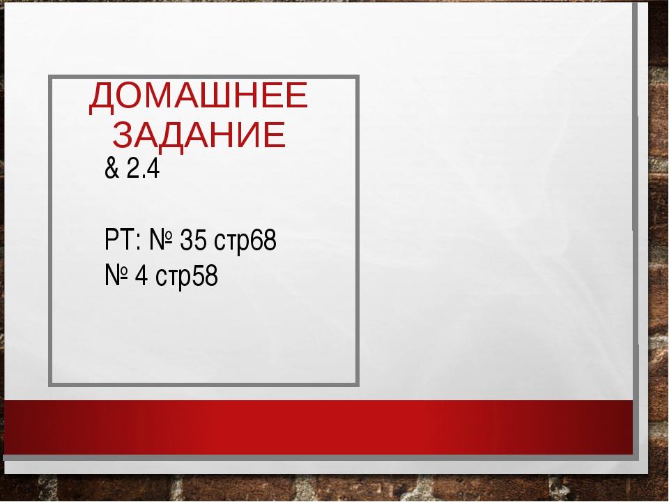 ДОМАШНЕЕ ЗАДАНИЕ & 2.4 РТ: № 35 стр68 № 4 стр58