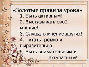 «Золотые правила урока» 1. Быть активным! 2. Высказывать своё мнение! 3. Слуш