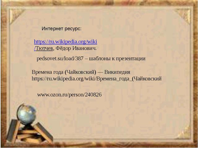 pedsovet.su/load/387 – шаблоны к презентации https://ru.wikipedia.org/wiki /Т...