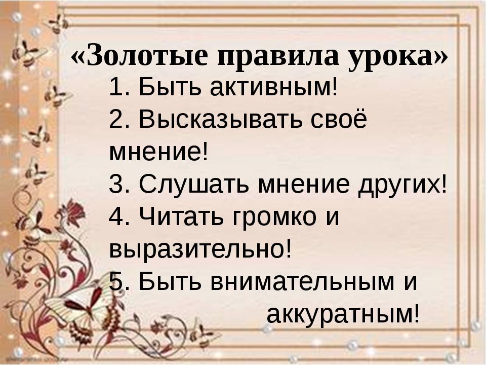 «Золотые правила урока» 1. Быть активным! 2. Высказывать своё мнение! 3. Слуш...
