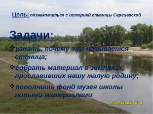 Цель: познакомиться с историей станицы Сергиевской Задачи: узнать, почему так