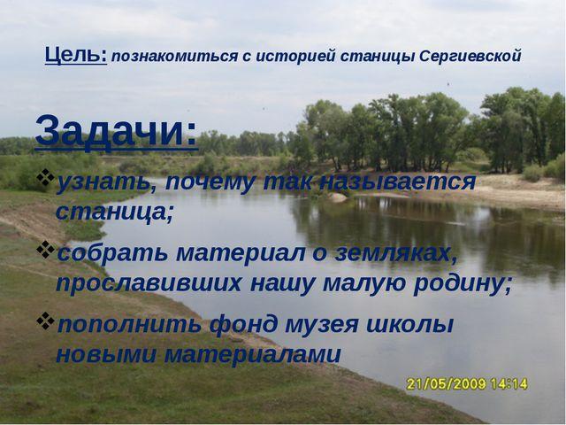 Цель: познакомиться с историей станицы Сергиевской Задачи: узнать, почему так...