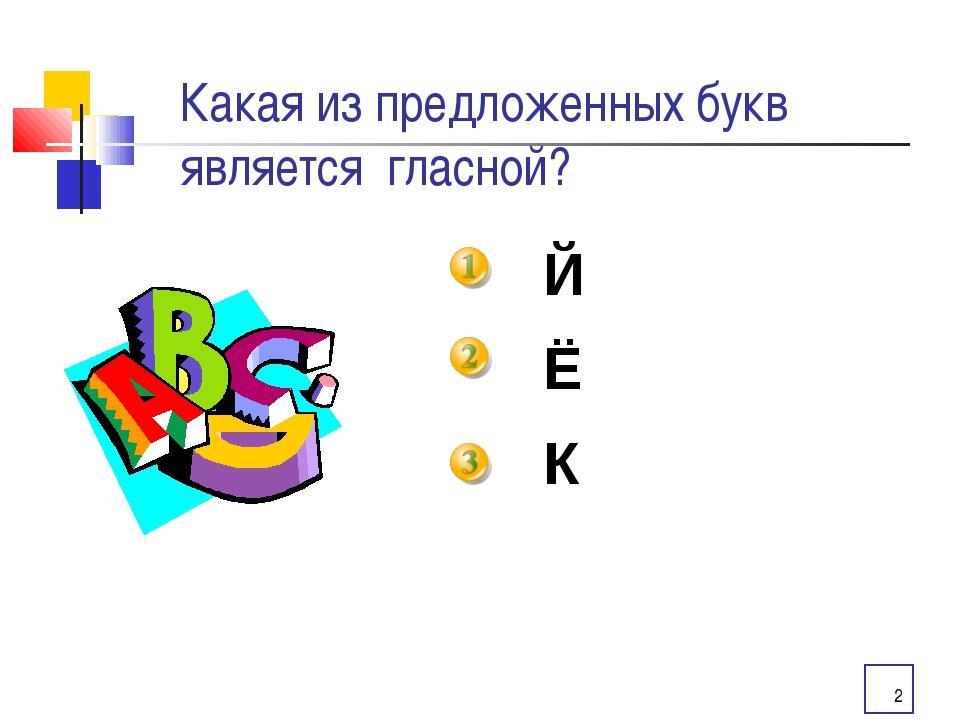 * Какая из предложенных букв является гласной? Й Ё К
