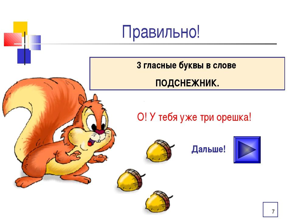 * Правильно! О! У тебя уже три орешка! Дальше! 3 гласные буквы в слове ПОДСНЕ...