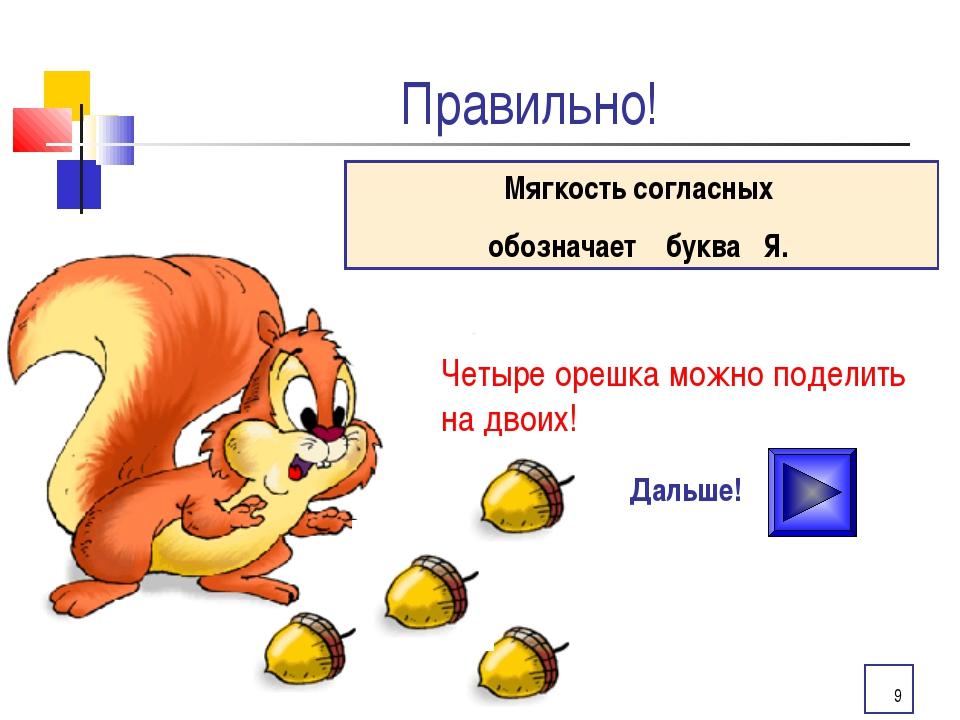 * Правильно! Дальше! Мягкость согласных обозначает буква Я. Четыре орешка мож...