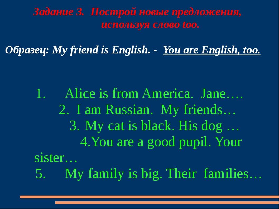 Задание 3. Построй новые предложения, используя слово too. Образец: My frien...