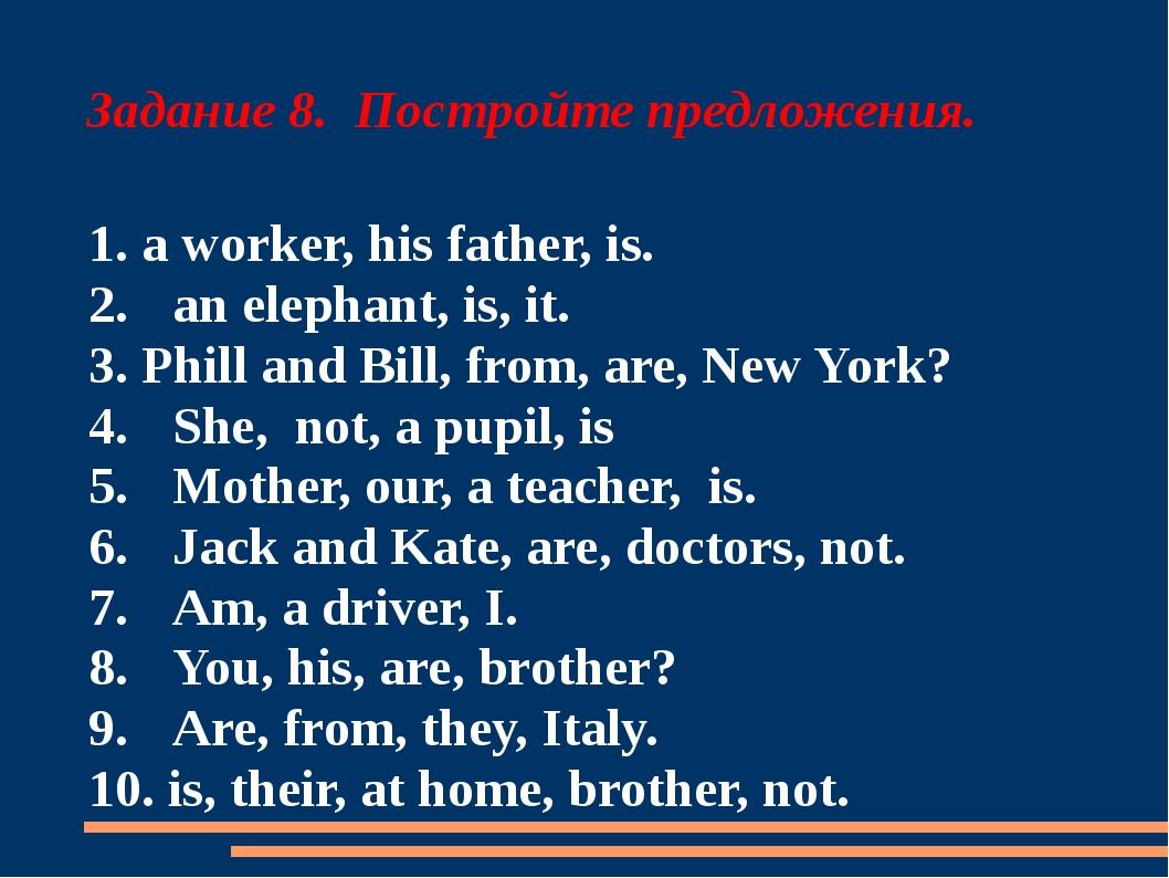 Задание 8. Постройте предложения. 1. a worker, his father, is. 2.an elephant...