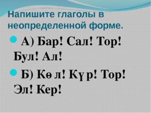 Напишите глаголы в неопределенной форме. А) Бар! Сал! Тор! Бул! Ал! Б) Көл! К