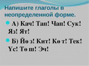 Напишите глаголы в неопределенной форме. А) Кач! Тап! Чап! Сук! Яз! Ят! Б) Йө