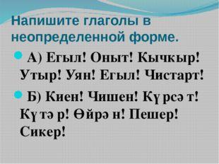 Напишите глаголы в неопределенной форме. А) Егыл! Оныт! Кычкыр! Утыр! Уян! Ег