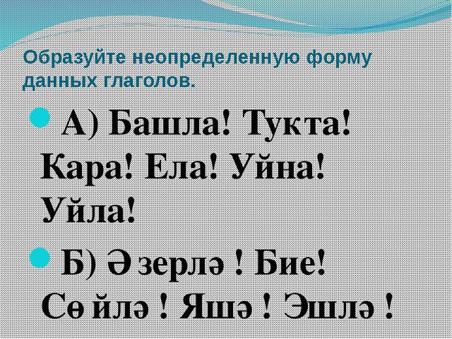 Образуйте неопределенную форму данных глаголов. А) Башла! Тукта! Кара! Ела! У...