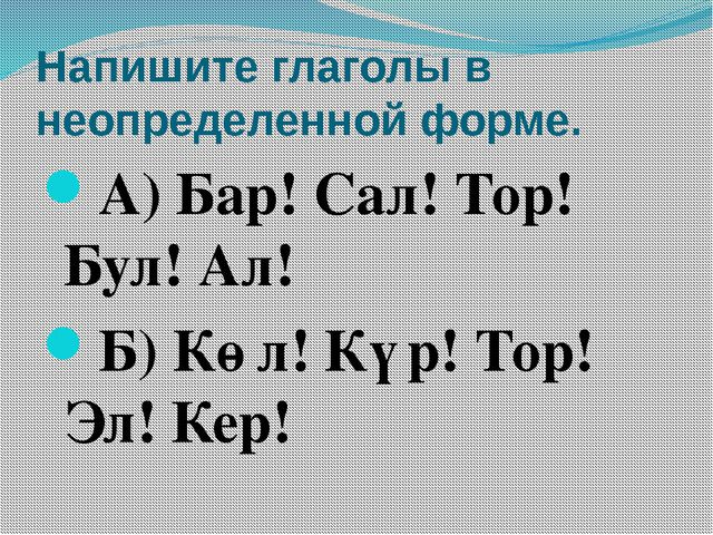 Напишите глаголы в неопределенной форме. А) Бар! Сал! Тор! Бул! Ал! Б) Көл! К...