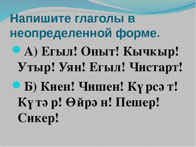 Напишите глаголы в неопределенной форме. А) Егыл! Оныт! Кычкыр! Утыр! Уян! Ег...