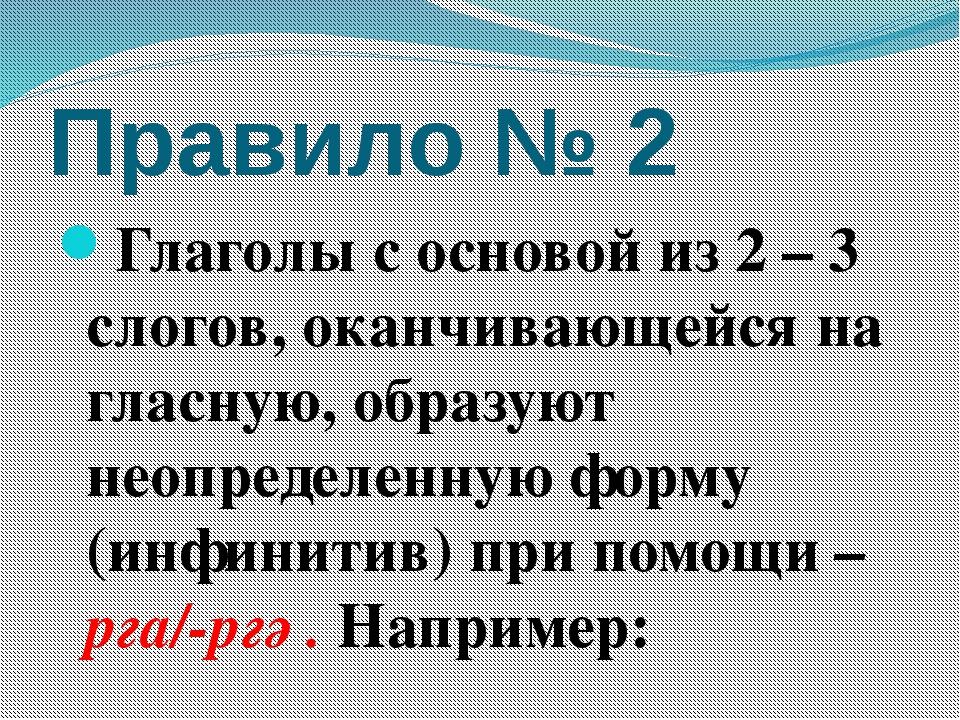 Правило № 2 Глаголы с основой из 2 – 3 слогов, оканчивающейся на гласную, обр...