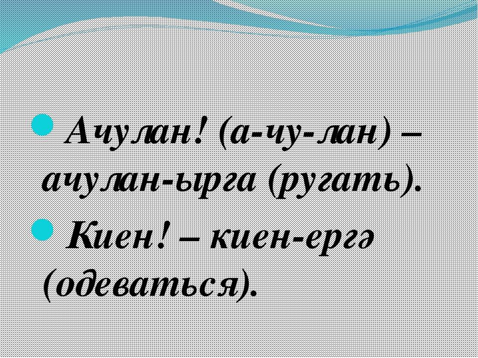 Ачулан! (а-чу-лан) – ачулан-ырга (ругать). Киен! – киен-ергә (одеваться).