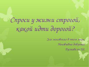 Спроси у жизни строгой, какой идти дорогой? Зло мгновенно в этом мире, Неизб
