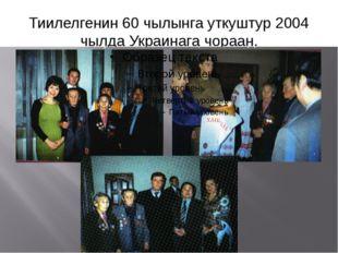 Тиилелгенин 60 чылынга уткуштур 2004 чылда Украинага чораан.