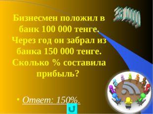 Бизнесмен положил в банк 100 000 тенге. Через год он забрал из банка 150 000
