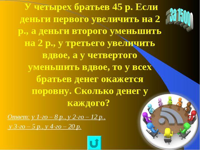 У четырех братьев 45 р. Если деньги первого увеличить на 2 р., а деньги втор...
