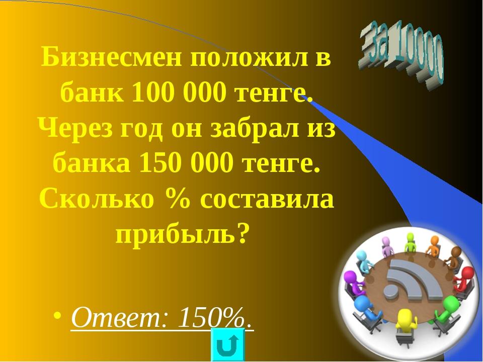 Бизнесмен положил в банк 100 000 тенге. Через год он забрал из банка 150 000...