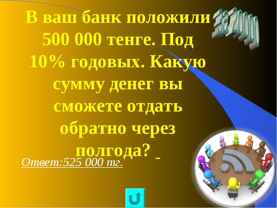 В ваш банк положили 500 000 тенге. Под 10% годовых. Какую сумму денег вы смож...