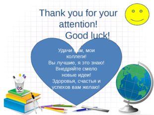 . Thank you for your attention! Good luck! Удачи вам, мои коллеги! Вы лучшие,