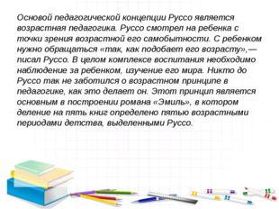 Основой педагогической концепции Руссо является возрастная педагогика. Руссо
