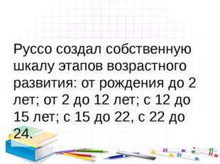 Руссо создал собственную шкалу этапов возрастного развития: от рождения до 2