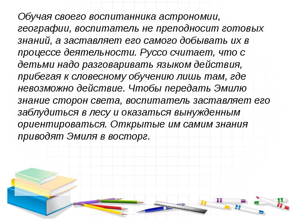 Обучая своего воспитанника астрономии, географии, воспитатель не преподносит...