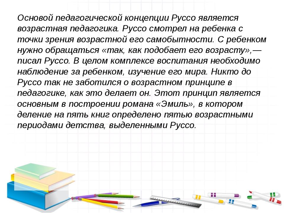 Основой педагогической концепции Руссо является возрастная педагогика. Руссо...