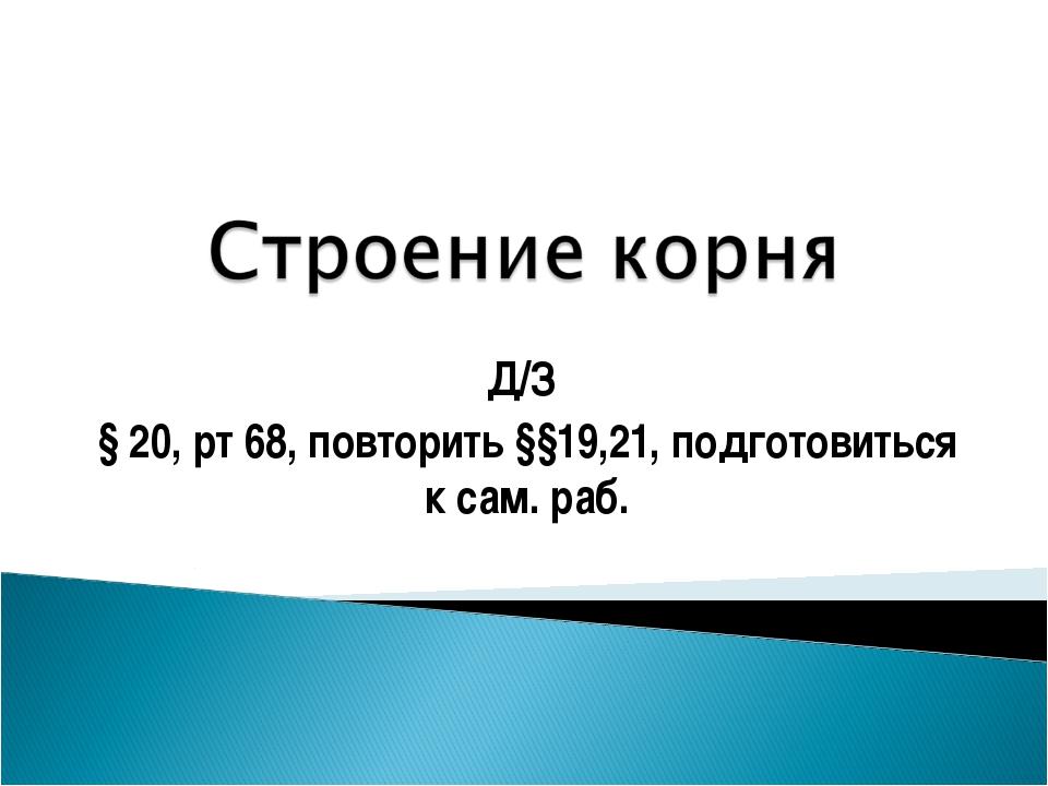Д/З § 20, рт 68, повторить §§19,21, подготовиться к сам. раб.