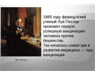 1885 году французский ученый Луи Пастер произвел первую успешную вакцинацию ч