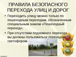 ПРАВИЛА БЕЗОПАСНОГО ПЕРЕХОДА УЛИЦ И ДОРОГ Переходить улицу можно только по пе