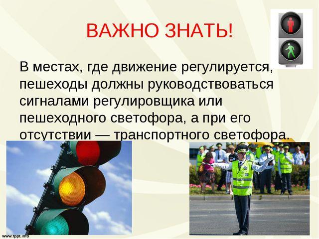 ВАЖНО ЗНАТЬ! В местах, где движение регулируется, пешеходы должны руководство...