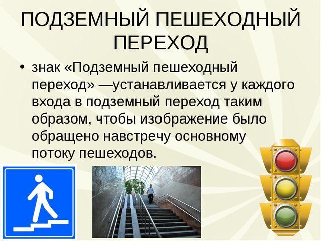 ПОДЗЕМНЫЙ ПЕШЕХОДНЫЙ ПЕРЕХОД знак «Подземный пешеходный переход»—устанавлива...