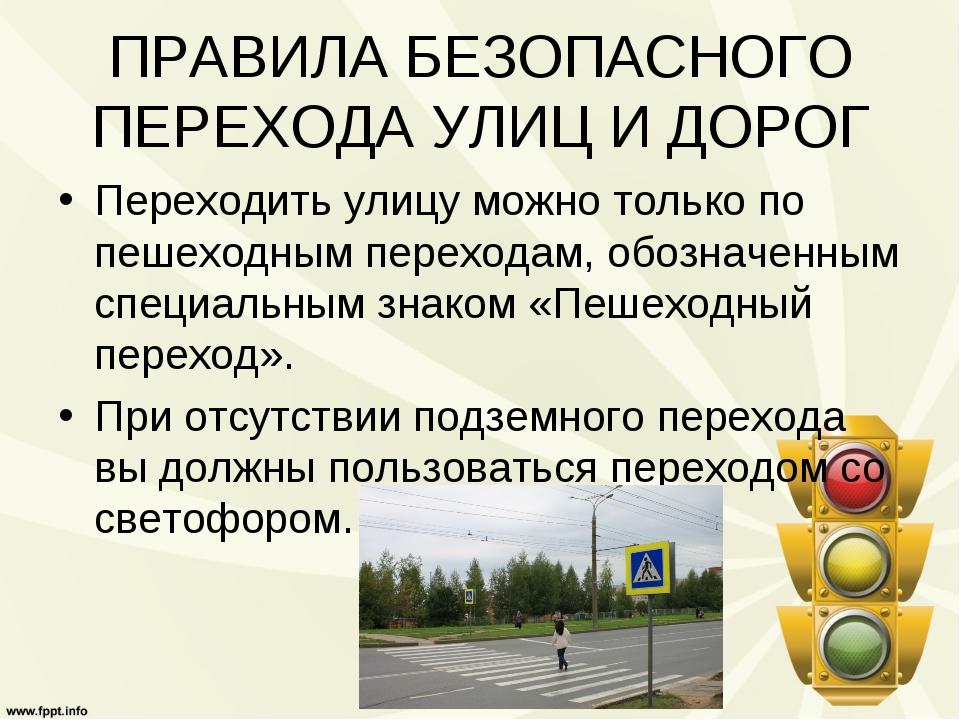 ПРАВИЛА БЕЗОПАСНОГО ПЕРЕХОДА УЛИЦ И ДОРОГ Переходить улицу можно только по пе...