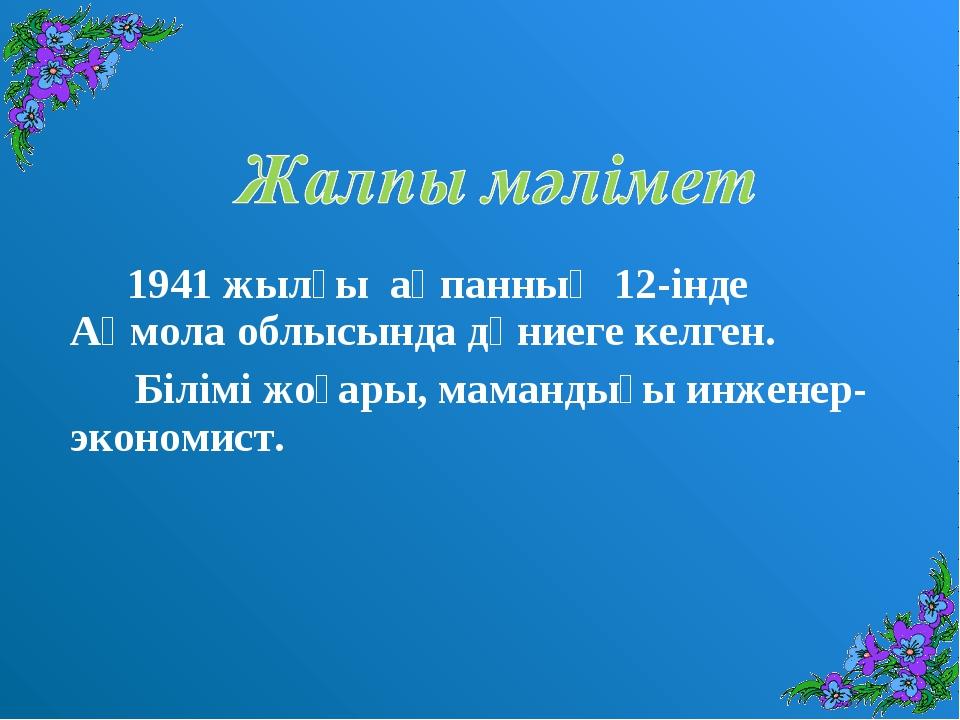 1941 жылғы ақпанның 12-інде Ақмола облысында дүниеге келген. Білімі жоғары,...