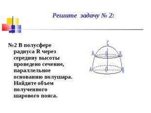 Решите задачу № 2: №2 В полусфере радиуса R через середину высоты проведено с
