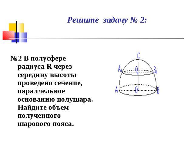 Решите задачу № 2: №2 В полусфере радиуса R через середину высоты проведено с...